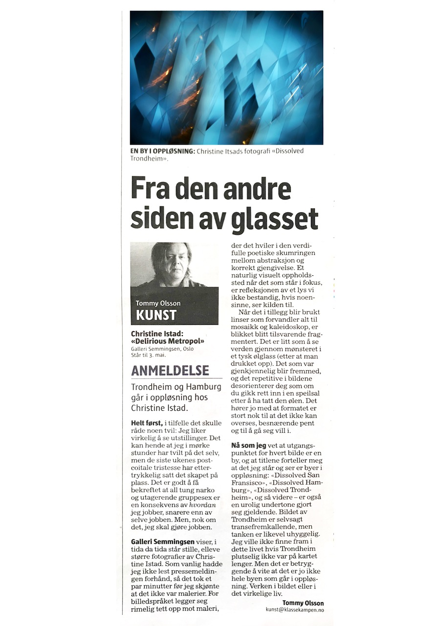Art Critic Klassekampen, Tommy Ohlsson.<br /> <br /> From the other side of the glass <br /> Art critique by Tommy Ohlsson in Klassekampen 15.4.2020<br /> <br /> First, in case there is any doubt: I really do like exhibitions. There may have been times when I've even doubted that myself, but in light of the last weeks post-coital tristesse that doubt has all but evaporated. It feels good to know that all the drugs and the uninhibited group sex is more an effect of how I work, rather than of the work itself. None the less, I shall do the work. <br /> <br /> In these times, when time itself is standing still, Gallery Semmingsen are displaying elev-en large scale photographs by Christine Istad. As usual, I had not read the press release nor done any googling in advance, so it took me a few minutes to realise that these were actually photographs – and not paintings. The imagery is so closely related to that of the painting, where it rests in the poetic twilight between abstraction and that of correct rep-resentation. A natural starting point when the focus of the work is the reflection of a light that we can't always, if ever, know the source of. <br /> <br /> When, in addition, the applied lens transforms everything into mosaics and kaleidoscopic patterns, ones own gaze becomes fragmented as well. In a way it's almost like watching the world through the embellishment of a German beer glass (after having finished said beer). What was once known and distinguishable now appears unfamiliar and strange. The rhythmical and repetitive quality of the photographs leads you into a state of disori-entation, much like if you'd walked in to a hall of mirrors after having finished that same beer. Also the scale of these works can not be overlooked, they are appealing, beautiful and easy to get lost within. <br /> <br /> Now that I know that the origin of each photograph is a city. And furthermore the titles in-form me that what I am looking at is different cities in a process of decomposition; Dis-solved San Fransisco, Dissolved Hamburg, Dissolved Trondheim, and so on – a trou-bling undertone is asserted. The photograph of Trondheim puts me into an almost trance-like state, but there is still something ominous about it. I would not be able to find my way in this life if Trondheim was no longer on the map. However, it is comforting to know that it is not the city itself that is dissolving in front of me. Neither in the photograph, nor in real life.